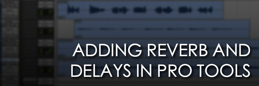 Pro Tools 101: Using Reverb and Delays in Pro Tools